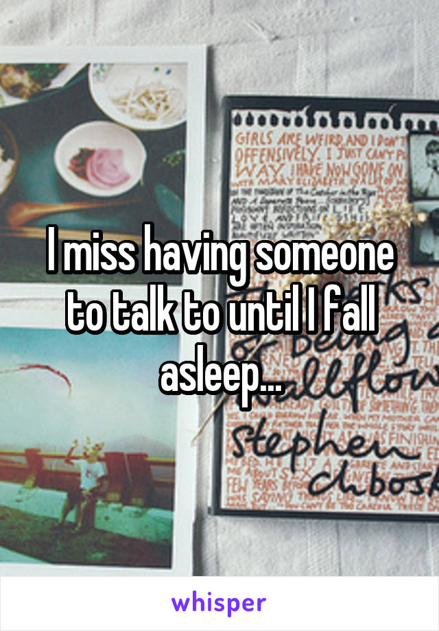 I miss having someone to talk to until I fall asleep...