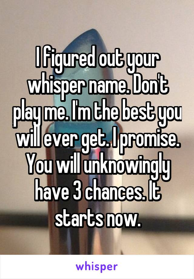 I figured out your whisper name. Don't play me. I'm the best you will ever get. I promise. You will unknowingly have 3 chances. It starts now.