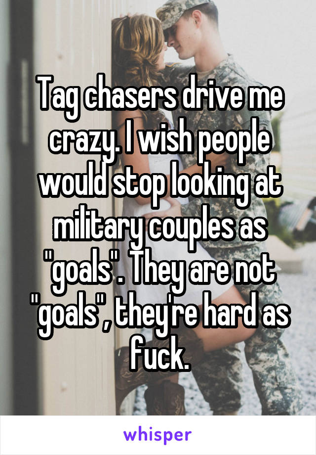 "Tag chasers drive me crazy. I wish people would stop looking at military couples as ""goals"". They are not ""goals"", they're hard as fuck."