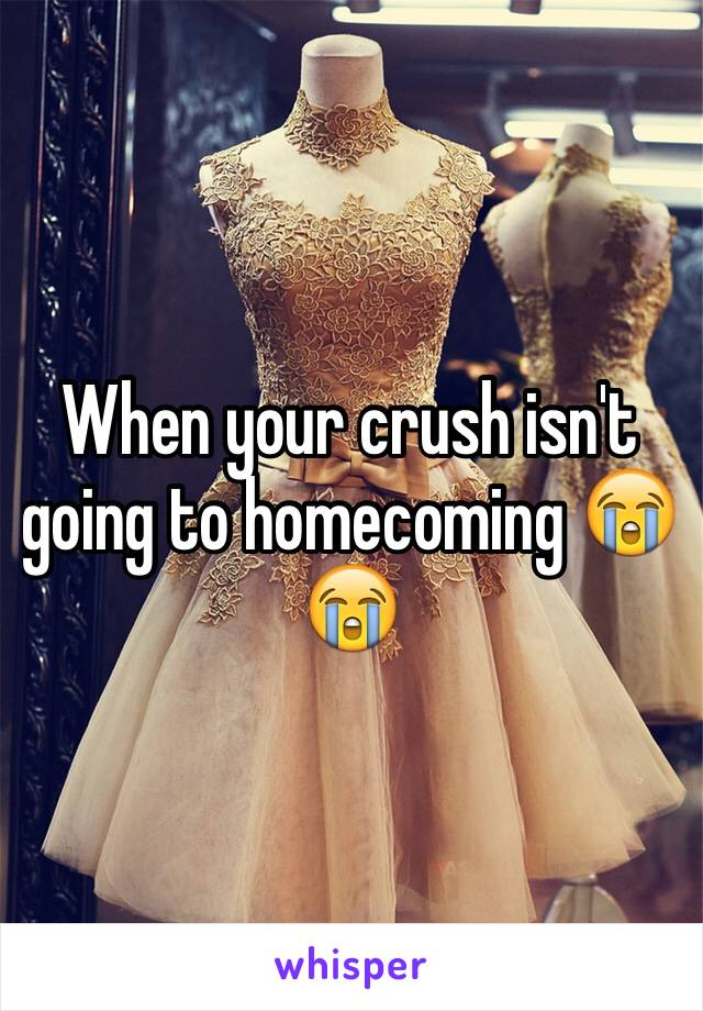 When your crush isn't going to homecoming 😭😭