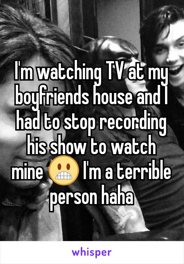 I'm watching TV at my boyfriends house and I had to stop recording his show to watch mine 😬 I'm a terrible person haha