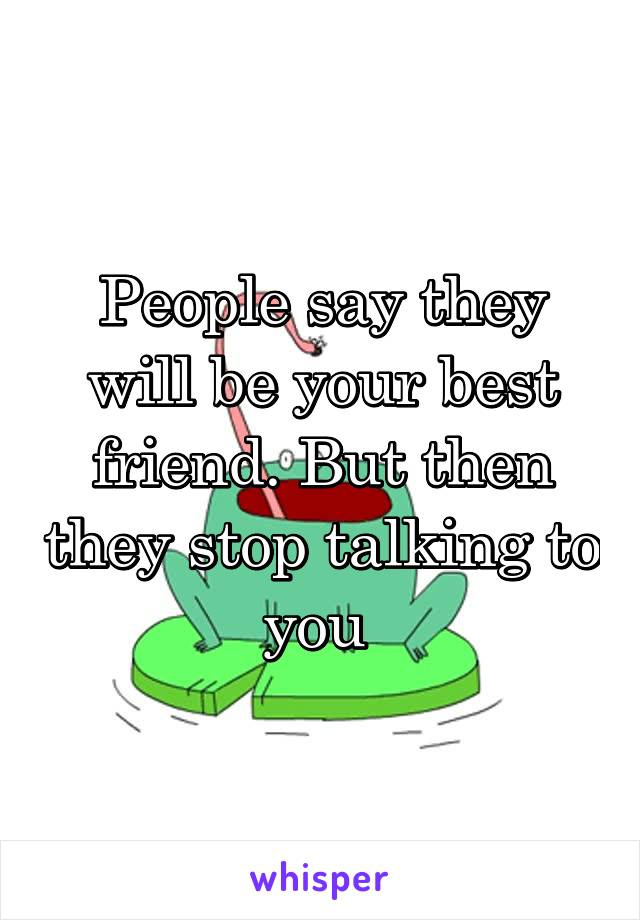 People say they will be your best friend. But then they stop talking to you