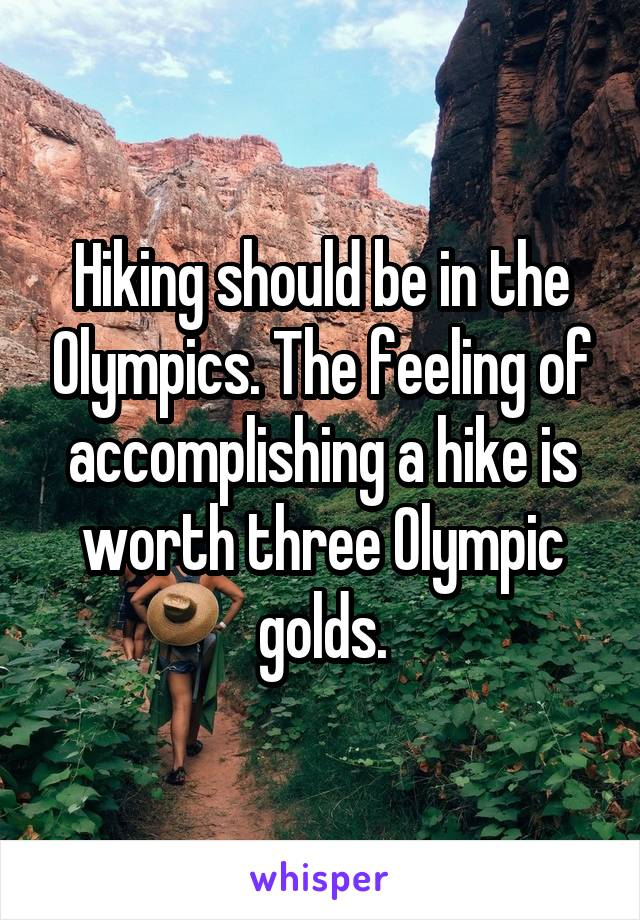 Hiking should be in the Olympics. The feeling of accomplishing a hike is worth three Olympic golds.