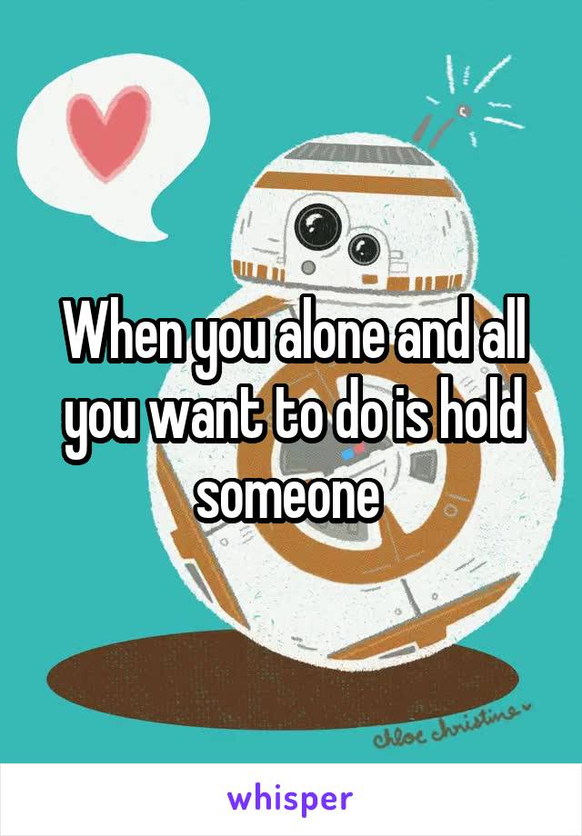 When you alone and all you want to do is hold someone