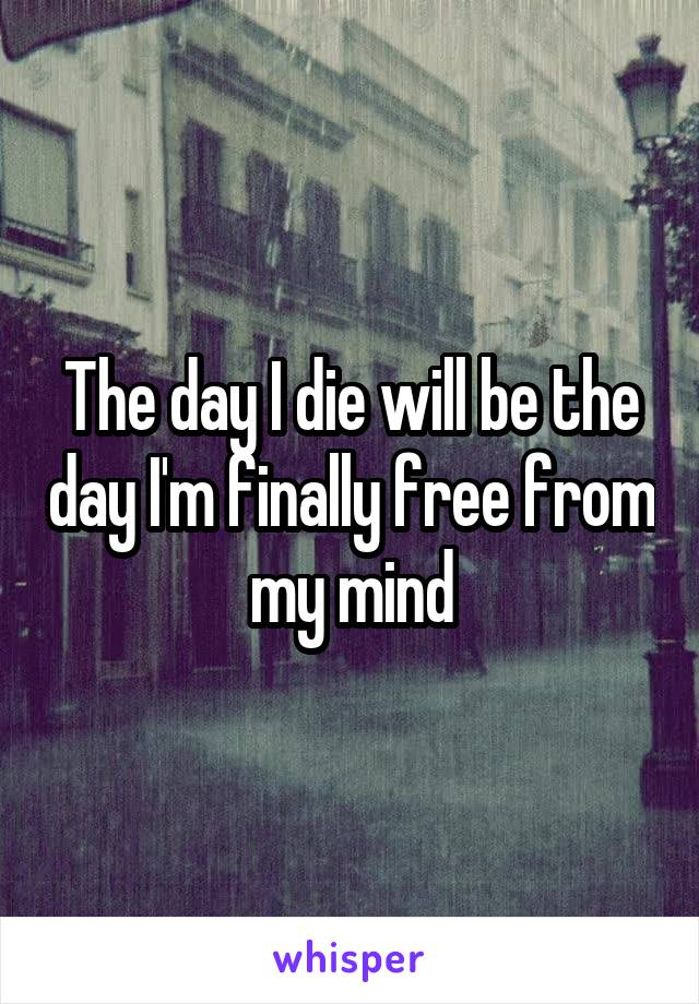 The day I die will be the day I'm finally free from my mind