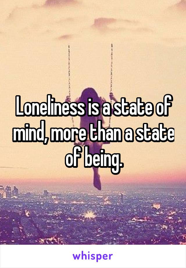 Loneliness is a state of mind, more than a state of being.