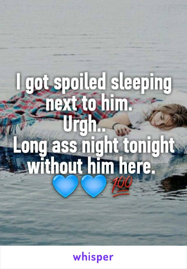 I got spoiled sleeping next to him.   Urgh..     Long ass night tonight without him here.  💙💙💯