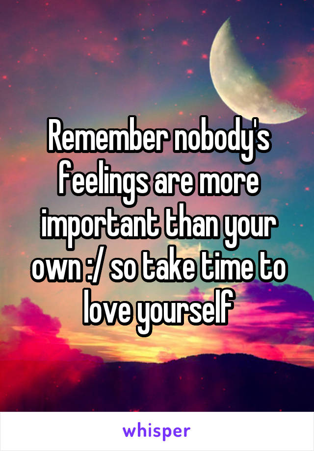 Remember nobody's feelings are more important than your own :/ so take time to love yourself