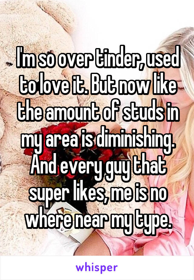 I'm so over tinder, used to love it. But now like the amount of studs in my area is diminishing. And every guy that super likes, me is no where near my type.
