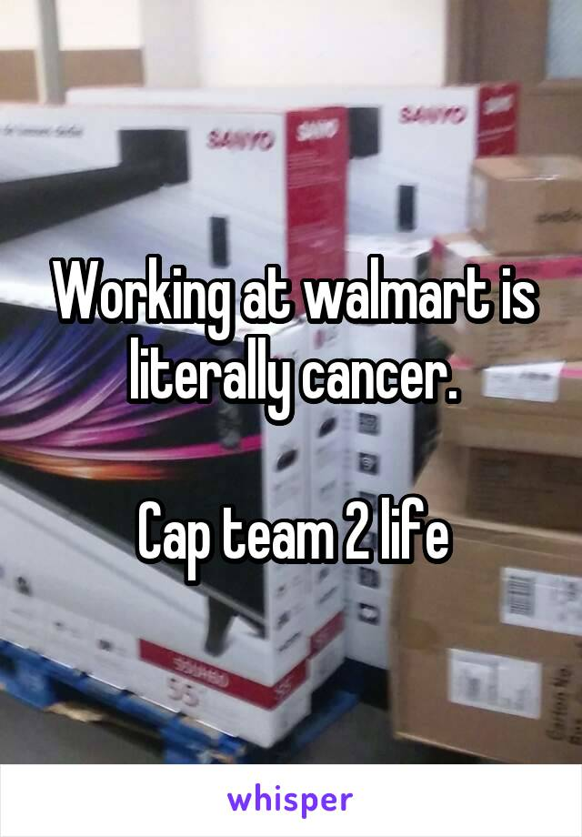 Working at walmart is literally cancer.  Cap team 2 life