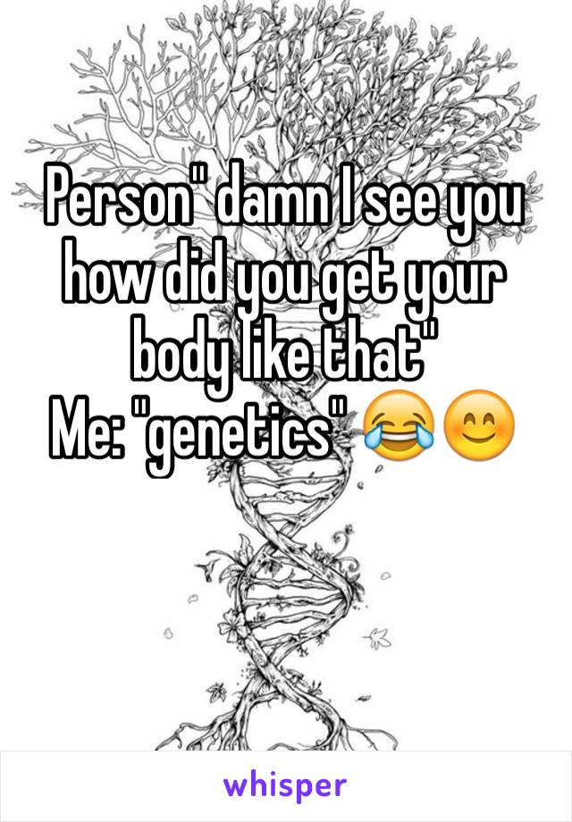 "Person"" damn I see you how did you get your body like that""  Me: ""genetics"" 😂😊"