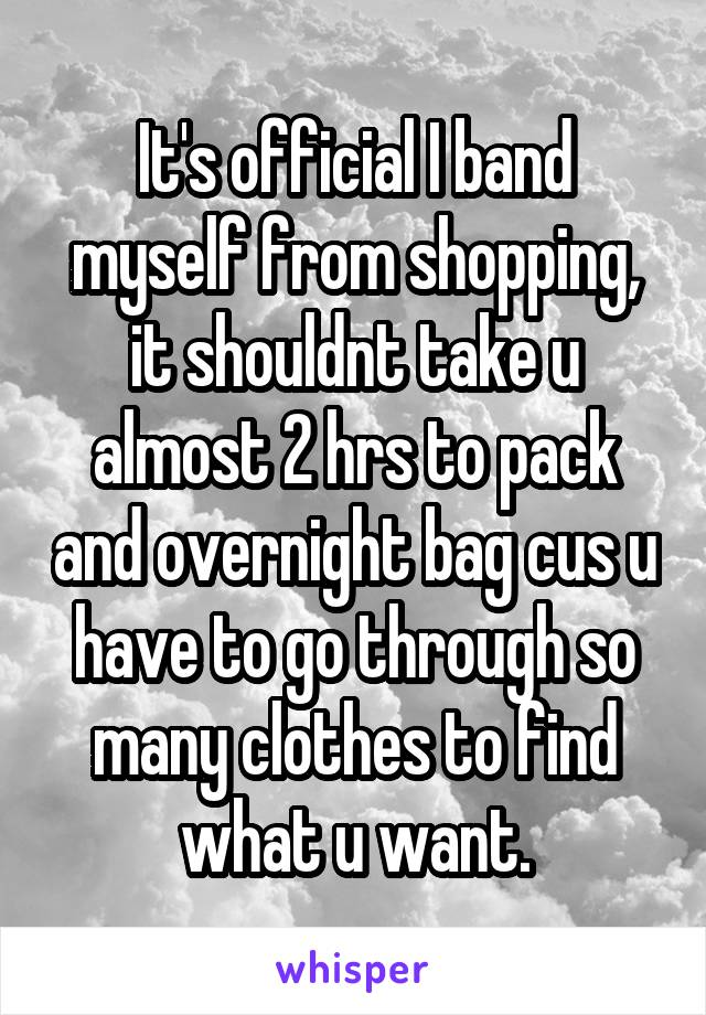 It's official I band myself from shopping, it shouldnt take u almost 2 hrs to pack and overnight bag cus u have to go through so many clothes to find what u want.