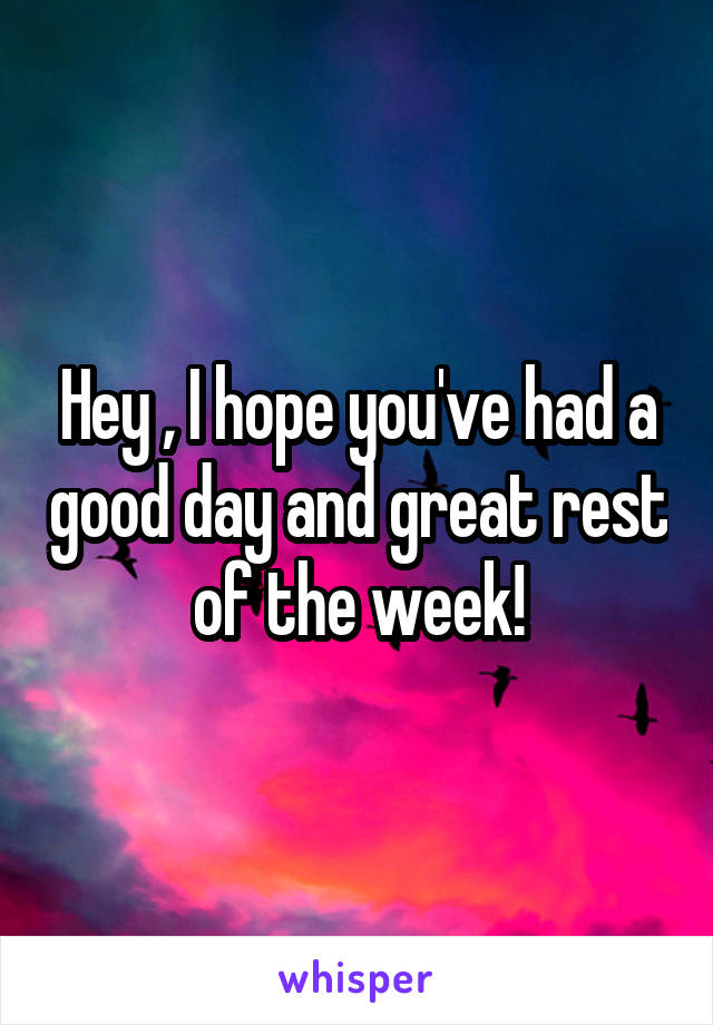 Hey , I hope you've had a good day and great rest of the week!