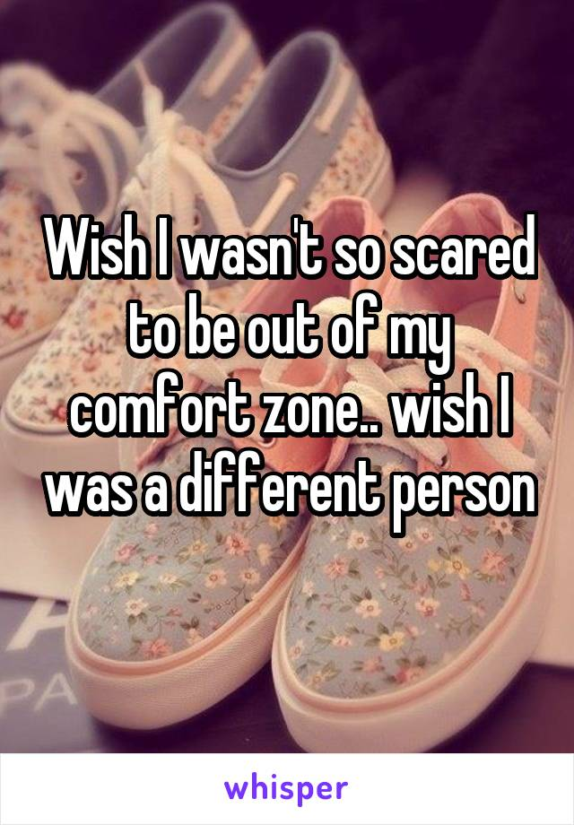 Wish I wasn't so scared to be out of my comfort zone.. wish I was a different person
