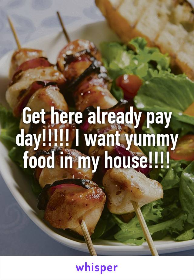 Get here already pay day!!!!! I want yummy food in my house!!!!