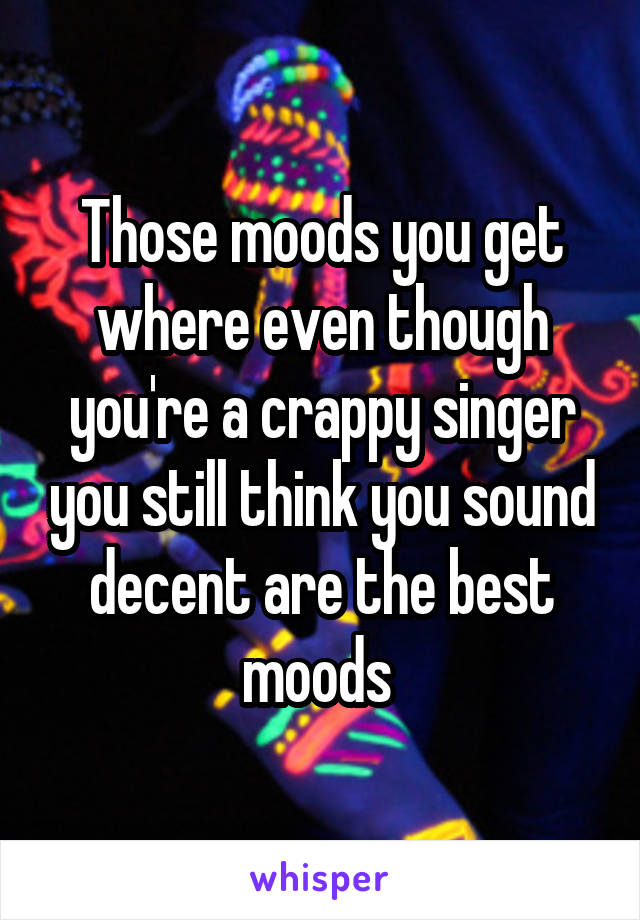 Those moods you get where even though you're a crappy singer you still think you sound decent are the best moods