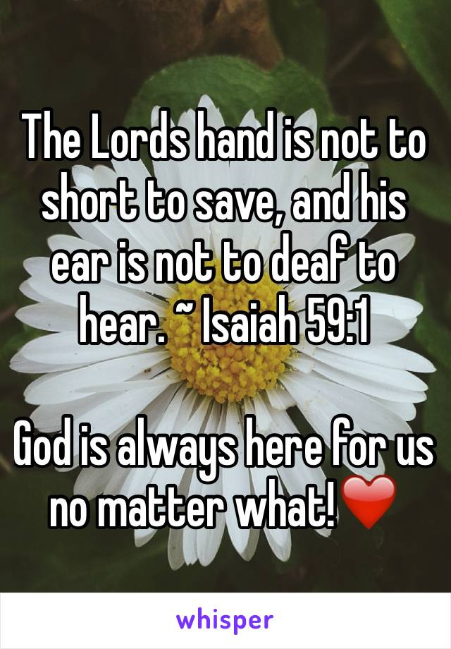 The Lords hand is not to short to save, and his ear is not to deaf to hear. ~ Isaiah 59:1  God is always here for us no matter what!❤️