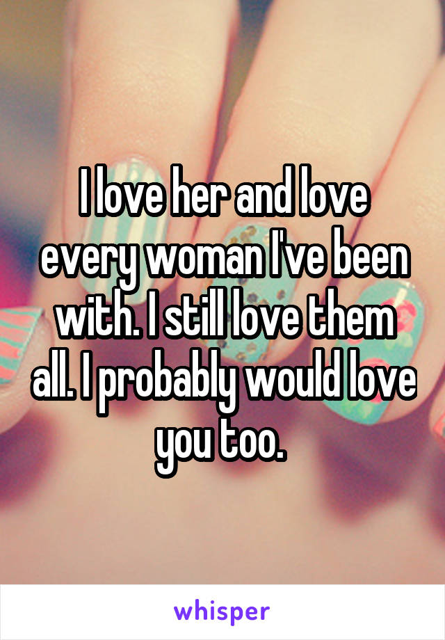 I love her and love every woman I've been with. I still love them all. I probably would love you too.