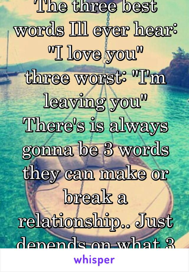 "The three best words Ill ever hear: ""I love you"" three worst: ""I'm leaving you"" There's is always gonna be 3 words they can make or break a relationship.. Just depends on what 3 you say."