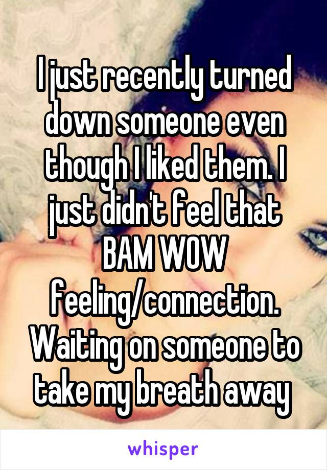 I just recently turned down someone even though I liked them. I just didn't feel that BAM WOW feeling/connection. Waiting on someone to take my breath away