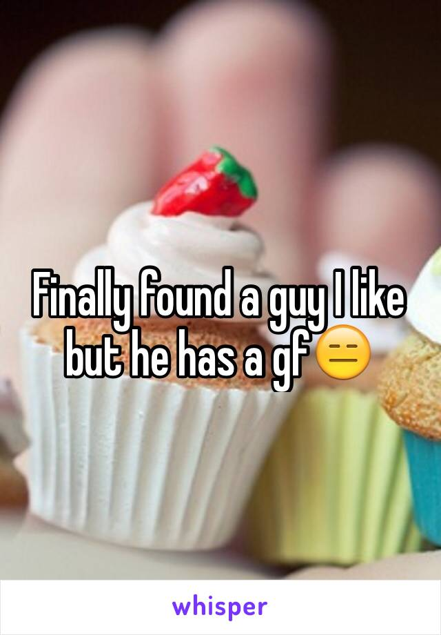 Finally found a guy I like but he has a gf😑