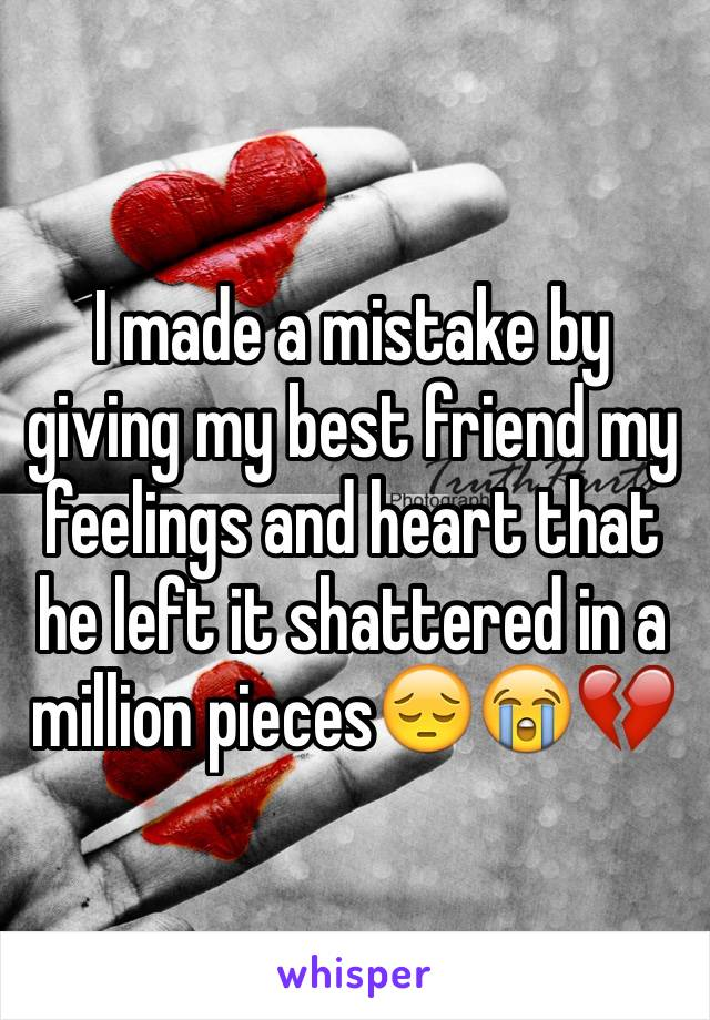 I made a mistake by giving my best friend my feelings and heart that he left it shattered in a million pieces😔😭💔