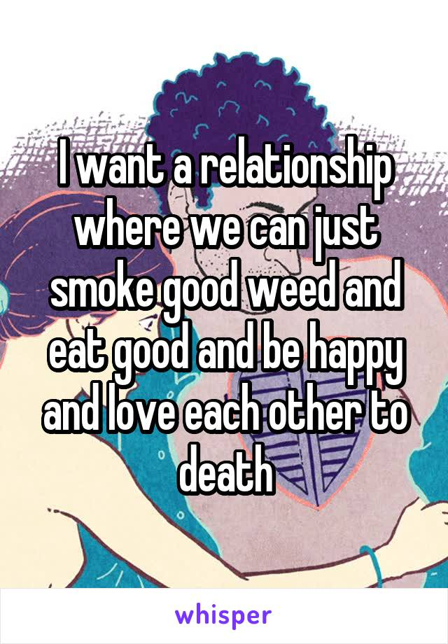 I want a relationship where we can just smoke good weed and eat good and be happy and love each other to death