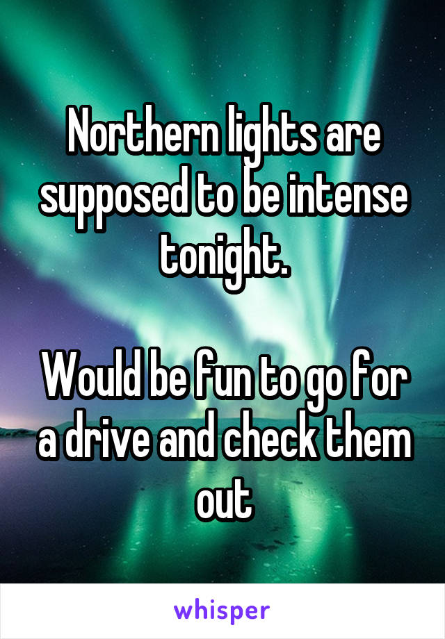 Northern lights are supposed to be intense tonight.  Would be fun to go for a drive and check them out