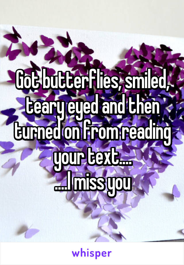 Got butterflies, smiled, teary eyed and then turned on from reading your text.... ....I miss you