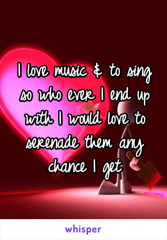I love music & to sing so who ever I end up with I would love to serenade them any chance I get