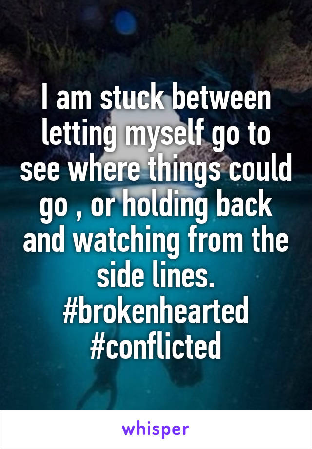 I am stuck between letting myself go to see where things could go , or holding back and watching from the side lines. #brokenhearted #conflicted