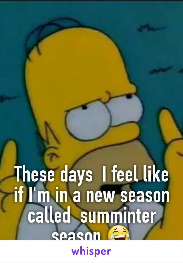 These days  I feel like if I'm in a new season called  summinter season 😂