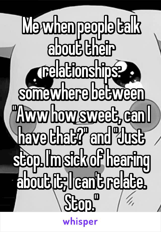 "Me when people talk about their relationships: somewhere between ""Aww how sweet, can I have that?"" and ""Just stop. I'm sick of hearing about it; I can't relate. Stop."""