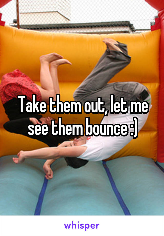 Take them out, let me see them bounce :)