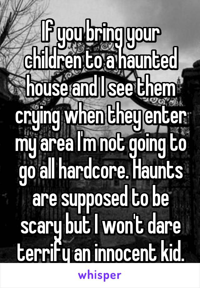 If you bring your children to a haunted house and I see them crying when they enter my area I'm not going to go all hardcore. Haunts are supposed to be scary but I won't dare terrify an innocent kid.