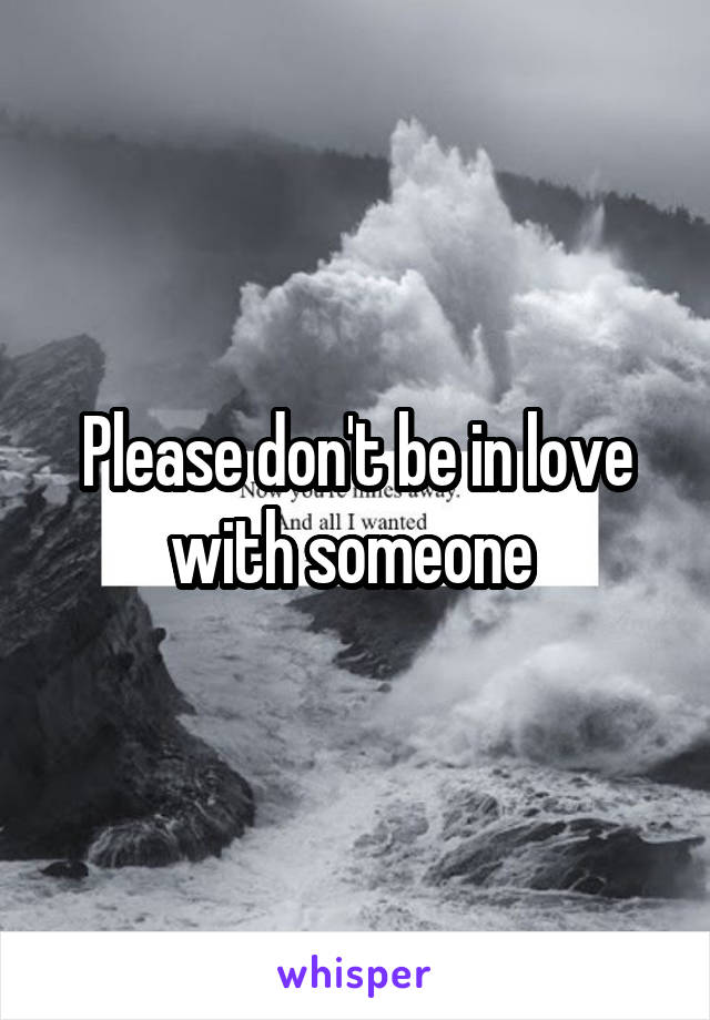 Please don't be in love with someone