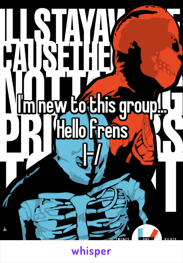 I'm new to this group... Hello frens |-/