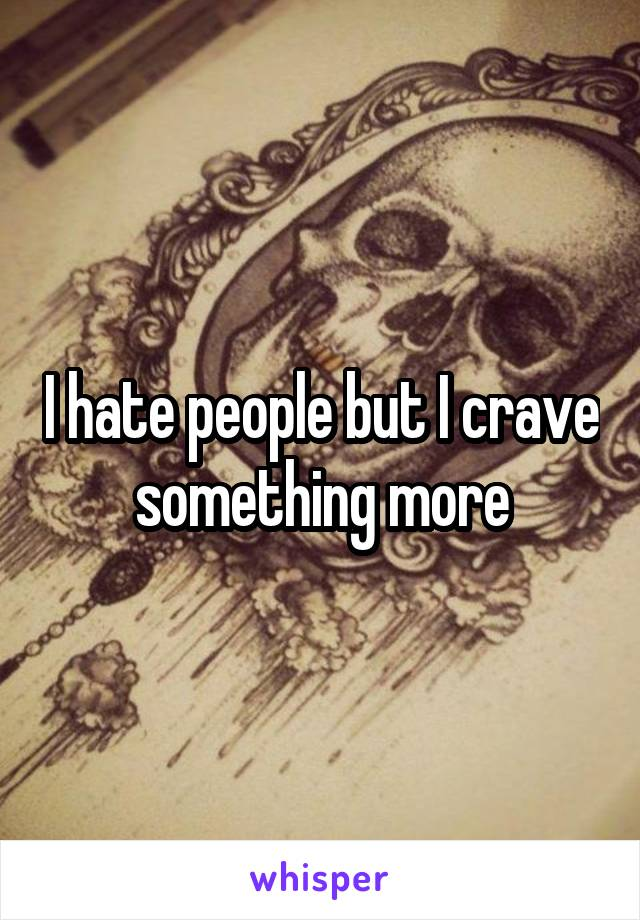 I hate people but I crave something more