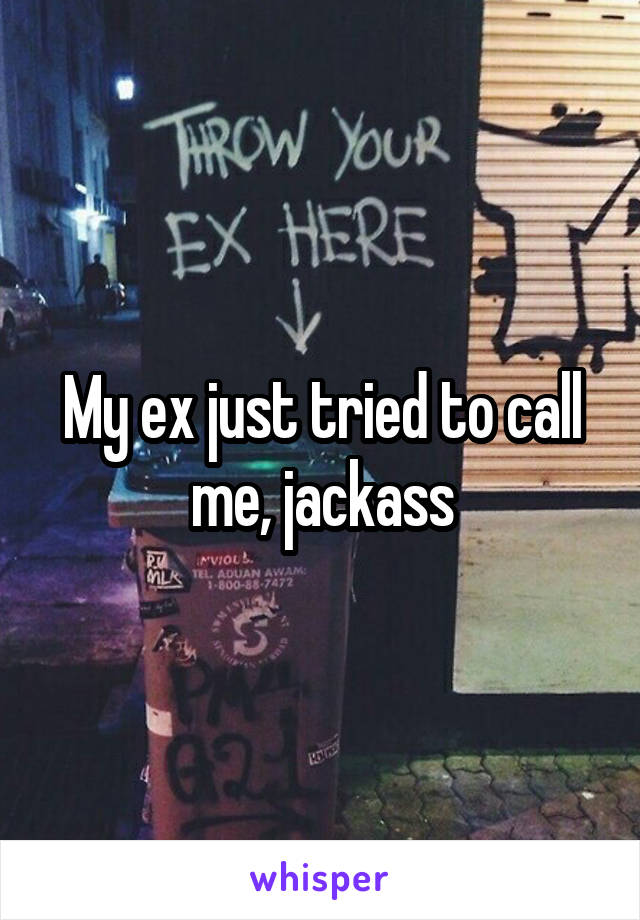 My ex just tried to call me, jackass