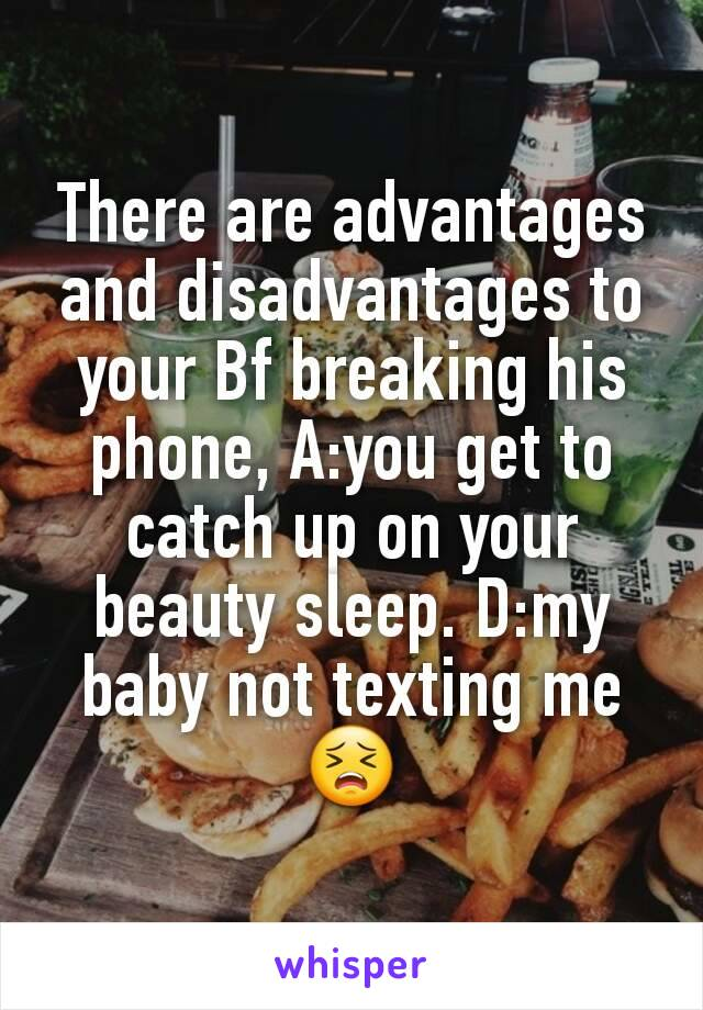 There are advantages and disadvantages to your Bf breaking his phone, A:you get to catch up on your beauty sleep. D:my baby not texting me 😣