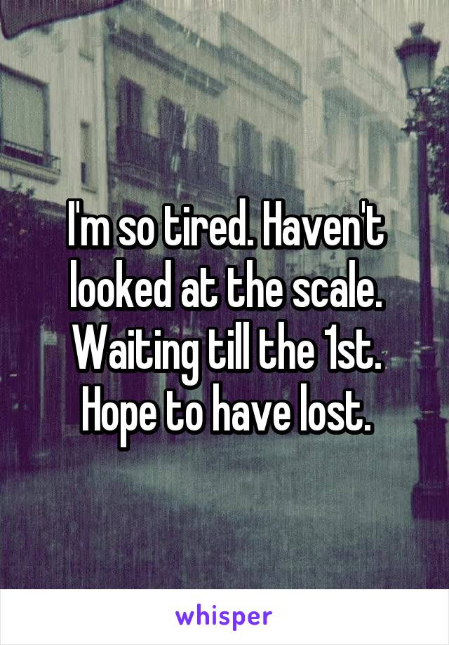 I'm so tired. Haven't looked at the scale. Waiting till the 1st. Hope to have lost.