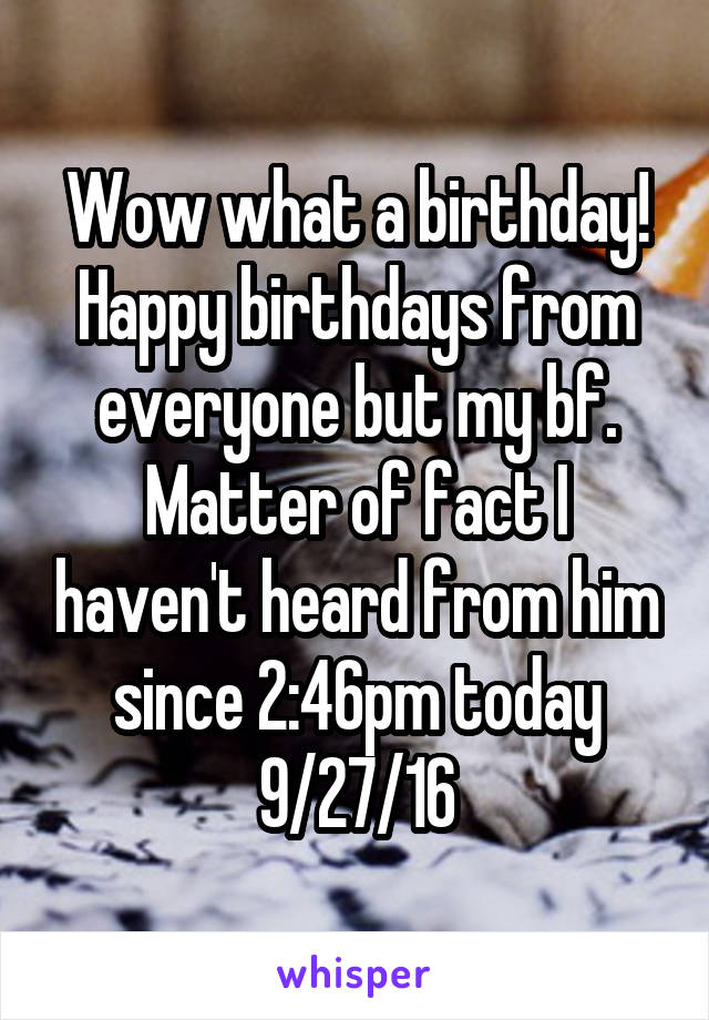 Wow what a birthday! Happy birthdays from everyone but my bf. Matter of fact I haven't heard from him since 2:46pm today 9/27/16