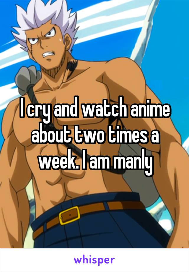 I cry and watch anime about two times a week. I am manly