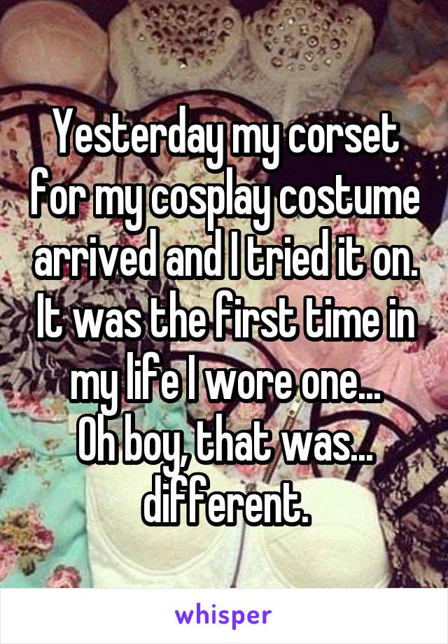 Yesterday my corset for my cosplay costume arrived and I tried it on. It was the first time in my life I wore one... Oh boy, that was... different.