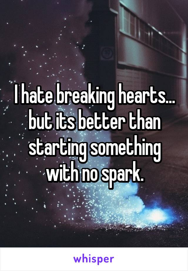 I hate breaking hearts... but its better than starting something with no spark.