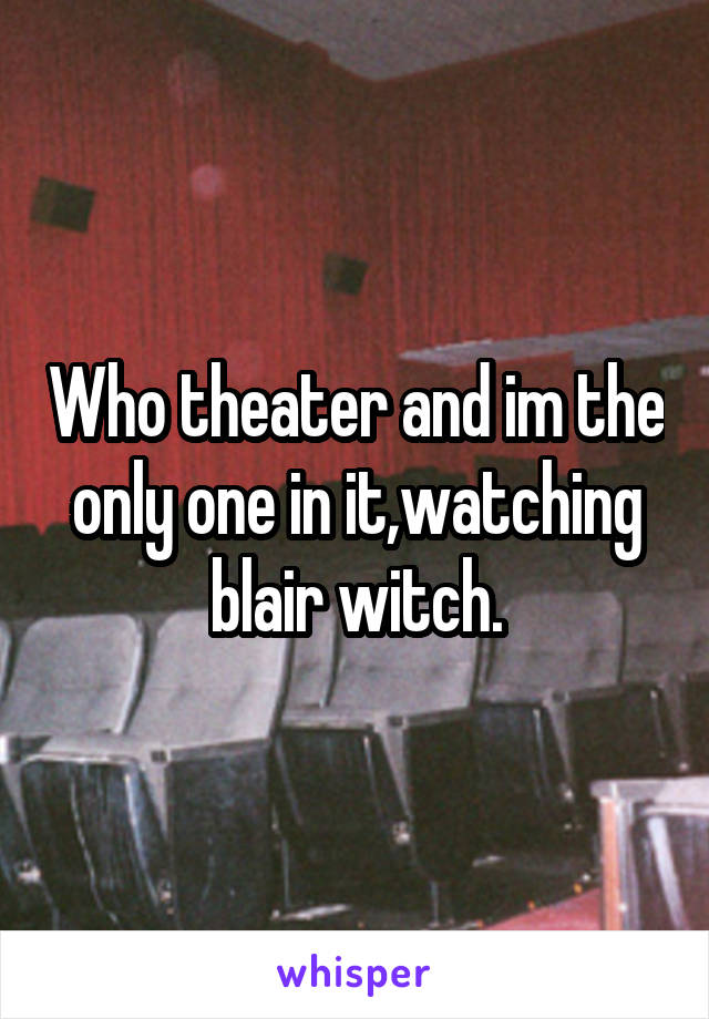 Who theater and im the only one in it,watching blair witch.