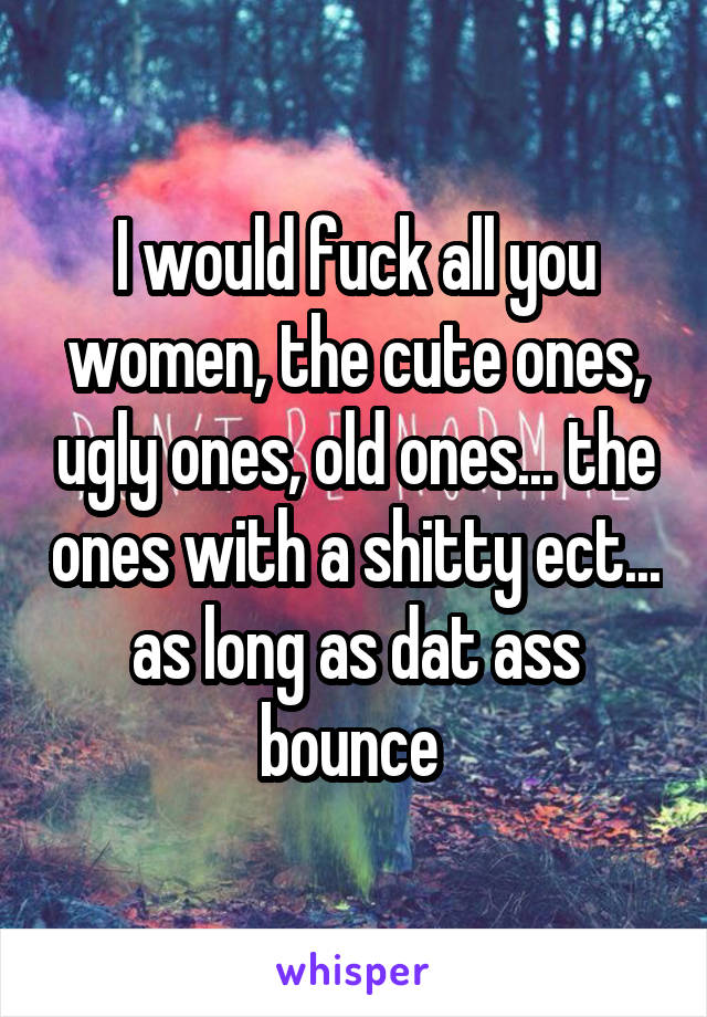 I would fuck all you women, the cute ones, ugly ones, old ones... the ones with a shitty ect... as long as dat ass bounce