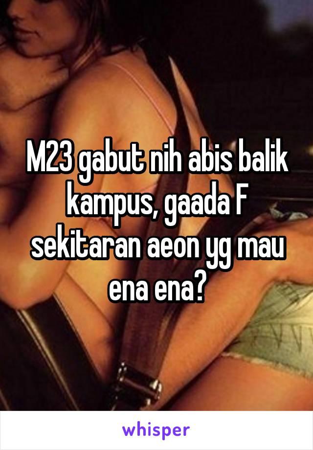 M23 gabut nih abis balik kampus, gaada F sekitaran aeon yg mau ena ena?
