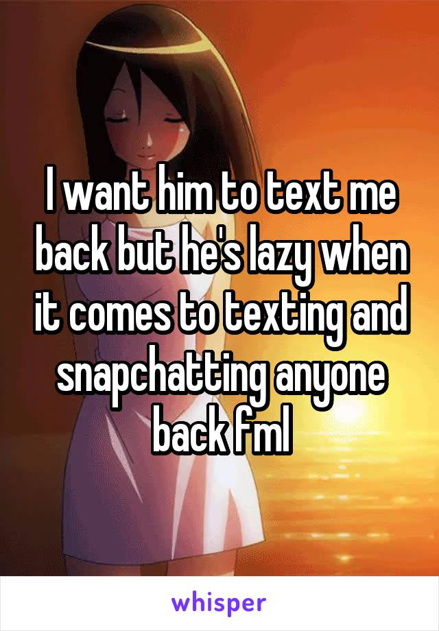 I want him to text me back but he's lazy when it comes to texting and snapchatting anyone back fml