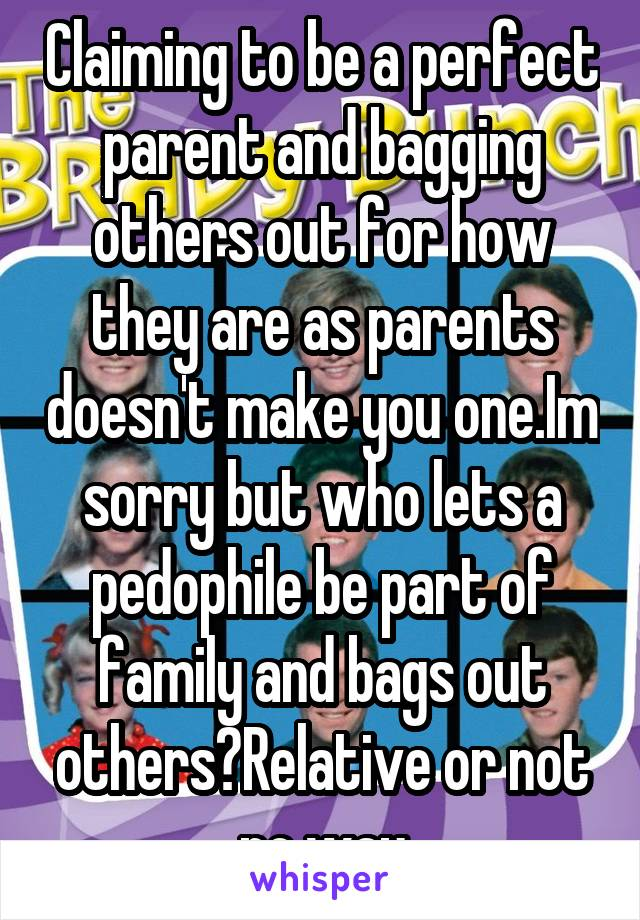 Claiming to be a perfect parent and bagging others out for how they are as parents doesn't make you one.Im sorry but who lets a pedophile be part of family and bags out others?Relative or not no way
